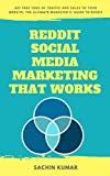 REDDIT SOCIAL MEDIA MARKETING THAT WORKS: Get Free Tons Of Traffic And Sales To Your Website, The Ultimate Marketer's' Guide To Reddit