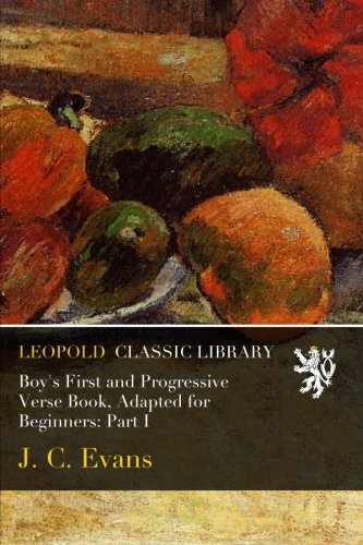 Boy's First and Progressive Verse Book, Adapted for Beginners: Part I por J. C. Evans