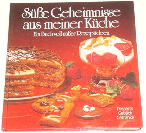 Süße Geheimnisse aus meiner Küche. Ein Buch voll süßer Rezeptideen ; Desserts - Gebäck - Getränke.