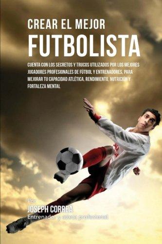 Crear el Mejor Futbolista: Cuenta con los secretos y trucos utilizados por los mejores jugadores profesionales de futbol y entrenadores, para mejorar ... rendimiento, nutricion y fortaleza Mental