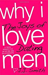 Why I Love Men: The Joys of Dating by J.J. Smith (2009-11-01)