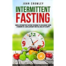 Intermittent Fasting: Simple Intermittent Fasting Techniques To Lose Weight, Burn Stubborn Fat, Get Lean Body And Feel Healthy & Happy (English Edition)