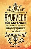 Ayurveda für Anfänger: Entdecken Sie das verborgene Wissen der indischen Heilkunde und führen Sie Ihren Körper zu mehr Gesundheit, Entspannung und Vitalität -