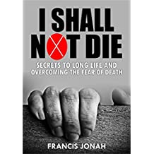 I Shall Not Die: Secrets To Long Life And Overcoming The Fear of Death (English Edition)