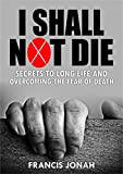 I Shall Not Die: Secrets To Long Life And Overcoming The Fear of Death