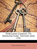 [(Portland Cement, Its Manufacture, Testing and Use)] [By (author) David Butler Butler] published on (March, 2010)