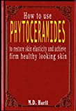 How to Use Phytoceramides - Restore Skin Elasticity and Achieve Firm Healthy Looking Skin (English Edition)