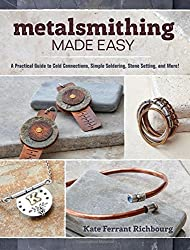 Metalsmithing Made Easy: A Practical Guide to Cold Connections, Simple Soldering, Stone Setting, and More!