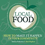 Local Food: How to Make it Happen in Your Community: How to Unleash a Food Revolution Where You Live (The Local Series)