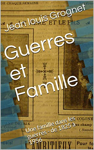 Guerres et Famille: Une famille dans les guerres - de 1825 à 1956 par Jean louis Grognet