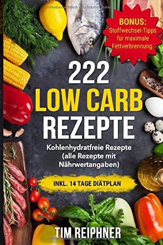 222 Low Carb Rezepte: Kohlenhydratfreie Rezepte (alle Rezepte mit Nährwertangaben) inkl. 14 Tage Diätplan