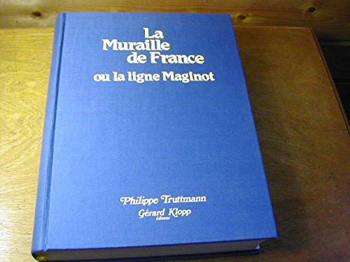 La muraille de France ou la ligne Maginot : La fortification française de 1940, sa place dans l'évolution des systèmes fortifiés d'Europe occidentale de 1880 à 1945