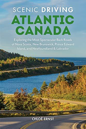 Scenic Driving Atlantic Canada: Exploring the Most Spectacular Back Roads of Nova Scotia, New Brunswick, Prince Edward Island, and Newfoundland & Labr -