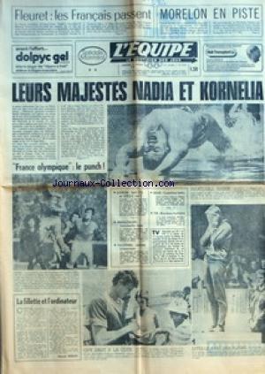 EQUIPE (L') [No 9394] du 21/07/1976 - FLEURET LES FRANCAIS PASSENT - MORELON EN PISTE - LEURS MAJESTES NADIA ET KORNELIA - FRANCE OLYMPIQUE LE PUNCH - LA FILLETTE ET L'ORDINATEUR PAR EDOUARD SEIDLER - AVIRON HUIT US. ET URSS OUT - PENTATHLON ONISCHENKO RADIE - YACHTING JOURNEE BRITANNIQUE - BOXE COSENTINO BATTU - TIR BLONDEAU HUITIEME - INSATIABLE NABER - GUY DRUT A LA COTE - DITES-LE AVEC DES PLEURS