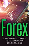 Forex: Forex Trading Strategy To Make Money In Online Trading (Forex for Beginners, Forex Scalping, Forex Strategies, Online Trading, Forex Day Trading) (English Edition)