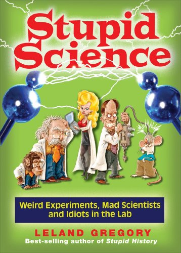 Stupid Science: Weird Experiments, Mad Scientists, and Idiots in the Lab (Stupid History) por Leland Gregory