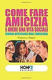 COME FARE AMICIZIA E AVERE UNA VITA SOCIALE: Guida ufficiale dell'Amicizia