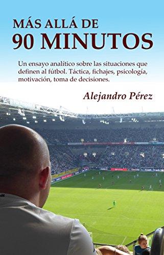 Más allá de 90 minutos: Un ensayo analítico sobre las situaciones que definen al fútbol.  Táctica, fichajes, psicología, motivación, toma de decisiones.