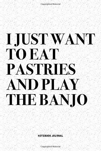 I Just Want To Eat Pastries And Play The Banjo: A 6x9 Inch Diary Notebook Journal With A Bold Text Font Slogan On A Matte Cover and 120 Blank Lined Pages Makes A Great Alternative To A Card