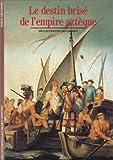 Le Destin brisé de l'Empire aztèque - Gallimard - 14/06/1988