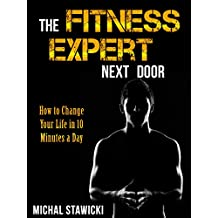 The Fitness Expert Next Door: How to Set and Reach Realistic Fitness Goals in 10 Minutes a Day (How to Change Your Life in 10 Minutes a Day Book 1)