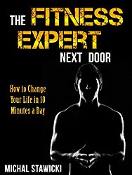 The Fitness Expert Next Door: How to Set and Reach Realistic Fitness Goals in 10 Minutes a Day (How to Change Your Life in 10 Minutes a Day) (English Edition)
