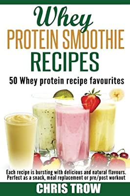 Whey Protein Smoothie Recipes: 50 Whey Protein Recipe Favourites from CreateSpace Independent Publishing Platform