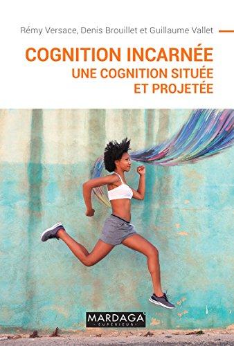 Cognition incarnée: Une cognition située et projetée (Psy-Théories, débats, synthèses t. 18)