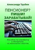 Пенсионер? Пиши! Зарабатывай!: Пособие по заработку в Интернете на написании текстов