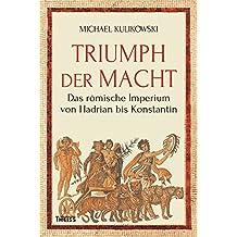 Triumph der Macht: Das römische Imperium von Hadrian bis Konstantin