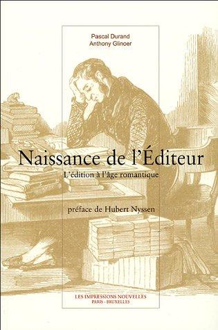 Naissance de l'éditeur : L'édition à l'âge romantique par Pascal Durand