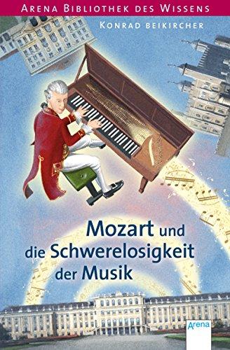 Mozart und die Schwerelosigkeit der Musik: Arena Bibliothek des Wissens. Lebendige Biographien