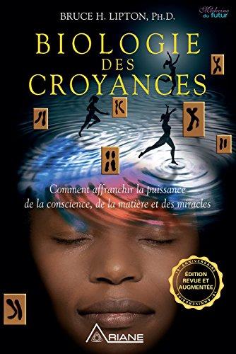 Biologie des Croyances: Comment affranchir la puissance de la conscience, de la matière et des miracles par Bruce Lipton