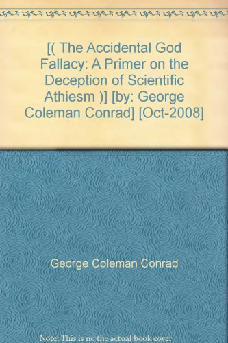 [( The Accidental God Fallacy: A Primer on the Deception of Scientific Athiesm )] [by: George Coleman Conrad] [Oct-2008]