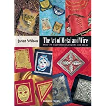 The Art of Metal and Wire: Over 30 Inspirational Projects and Ideas by Janet Wilson (2003-09-06)