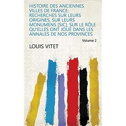 Histoire des anciennes villes de France: recherches sur leurs origines, sur leurs monumens [sic], sur le rôle qu'elles ont joué dans les annales de nos provinces Volume 2