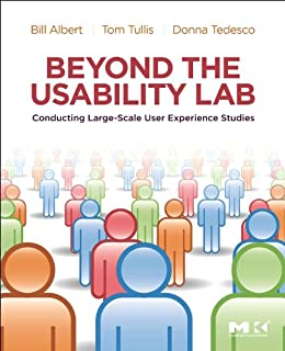 Beyond the Usability Lab: Conducting Large-scale Online User Experience Studies by [Albert, William, Tullis, Thomas, Tedesco, Donna]
