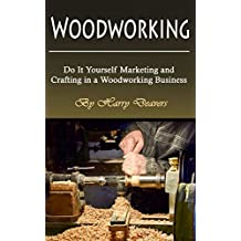 Woodworking: Do It Yourself Marketing and Crafting in a Woodworking Business (English Edition)
