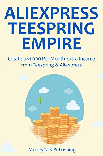 ALIEXPRESS TEESPRING EMPIRE: Create a $1,000 Per Month Extra Income from Teespring & Aliexpress (English Edition)
