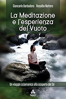 La Meditazione e l'esperienza del Vuoto: Un viaggio sciamanico alla scoperta del Sé di [Rosalba Nattero, Giancarlo Barbadoro]