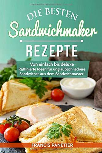 Die besten Sandwichmaker-Rezepte: Von einfach bis deluxe - Raffinierte Ideen für unglaublich leckere Sandwiches aus dem Sandwichtoaster!