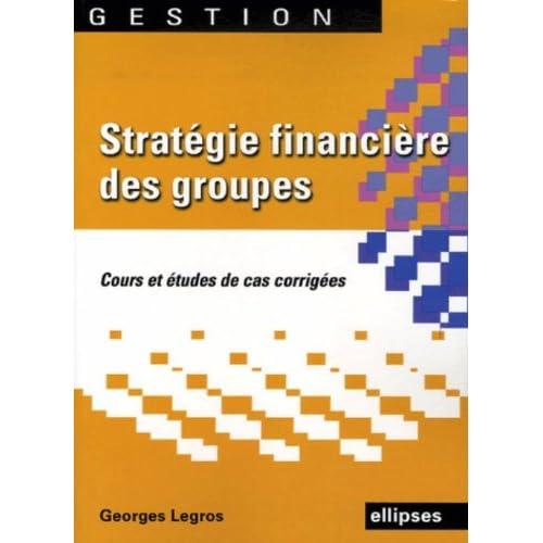 Stratégie financière des groupes : Cours et édudes de cas corrigés