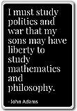 I must study politics and war that my sons may have liberty to study mathematics and philosophy. - John Adams - Citazioni da personaggi famosi, politici, autori, atleti e altre persone importanti. Trovi ispirazione e motivazione attraverso questa cit...
