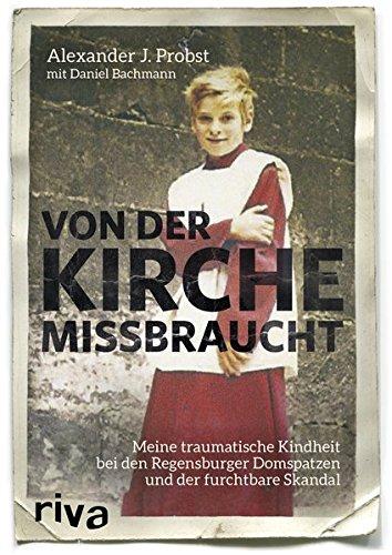 Von der Kirche missbraucht: Meine traumatische Kindheit im Internat der Regensburger Domspatzen und der furchtbare Skandal