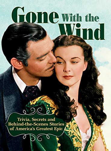 Gone With The Wind: Trivia, Secrets, and Behind-the-Scenes Stories of America's Greatest Epic