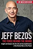 Jeff Bezos: The Force Behind the Brand: Insight and Analysis into the Life and Accomplishments of the Richest Man on the Planet