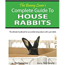 The Bunny Lover's Complete Guide To House Rabbits (English Edition)