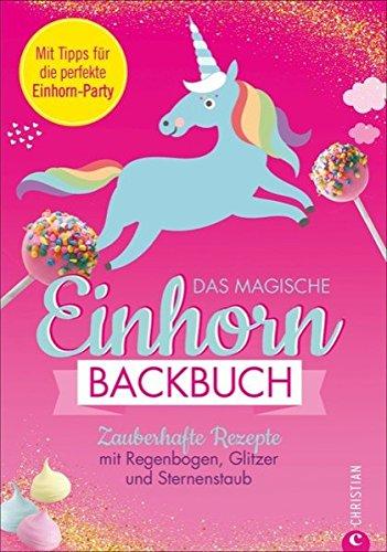 Einhorn Backbuch: Das magische Einhorn-Backbuch. Zauberhafte Rezepte mit Regenbogen, Glitzer und Sternenstaub. Rezepte für Cakepops, Macarons, Torten und Co. Für alle Einhorn-Fans, die gerne backen.