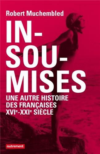 Insoumises : Une autre histoire des Françaises au XVIe-XXIe siècle