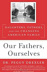 Our Fathers, Ourselves: Daughters, Fathers, and the Changing American Family by Peggy Drexler (2011-05-10)